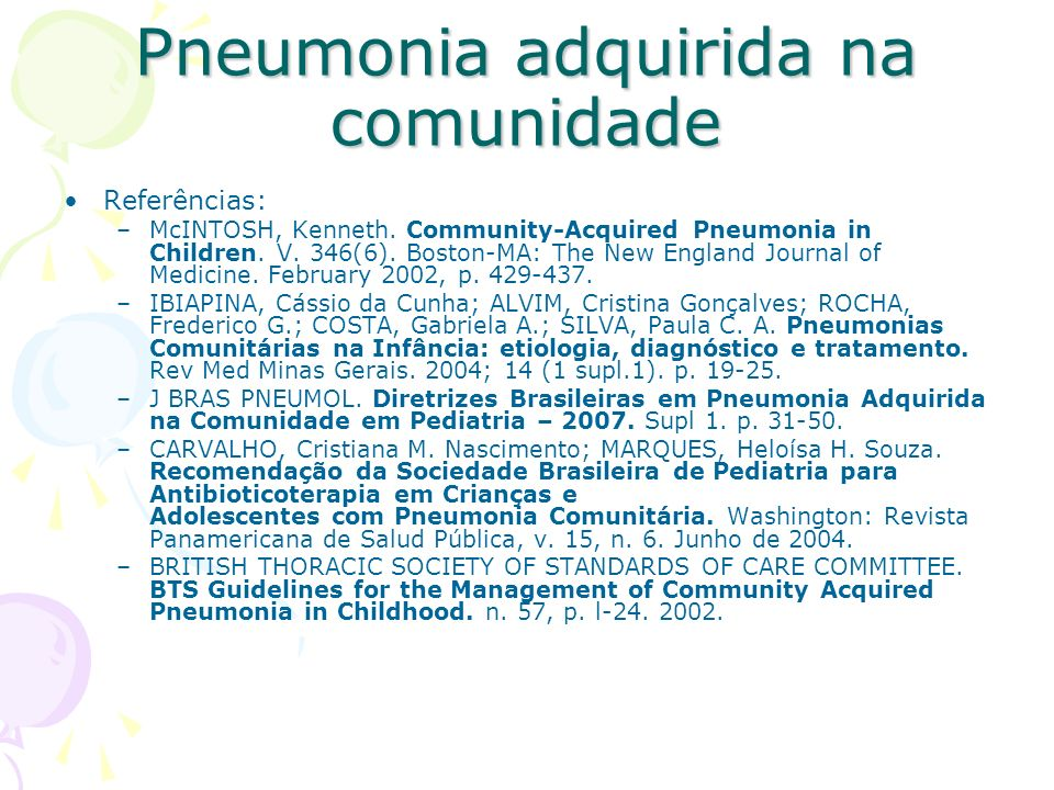 Referências: –McINTOSH, Kenneth. Community-Acquired Pneumonia in Children. V. 346(6). Boston-MA: The New England Journal of Medicine. February 2002, p