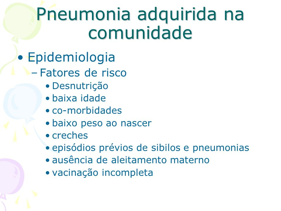 Etiologia –Grande número de agentes etiológicos –60% casos sem identificação do patógeno –Terapêutica: orientada pelo perfil etiológico –Agentes diferentes com a faixa etária Pneumonia adquirida na comunidade