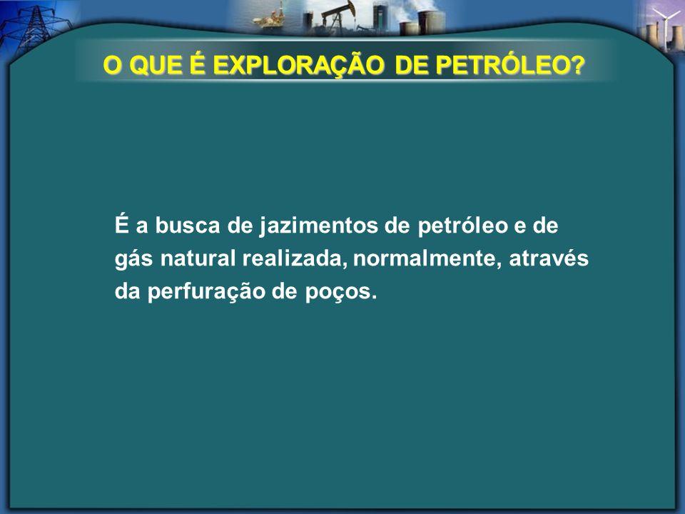 É a busca de jazimentos de petróleo e de gás natural realizada, normalmente, através da perfuração de poços. O QUE É EXPLORAÇÃO DE PETRÓLEO?
