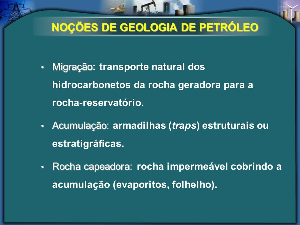 NOÇÕES DE GEOLOGIA DE PETRÓLEO Migração Migração: transporte natural dos hidrocarbonetos da rocha geradora para a rocha-reservatório. Acumulação Acumu