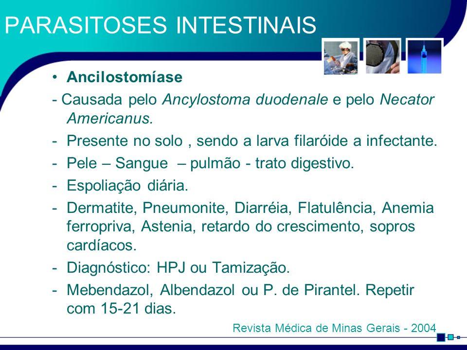 PARASITOSES INTESTINAIS Ancilostomíase - Causada pelo Ancylostoma duodenale e pelo Necator Americanus. -Presente no solo, sendo a larva filaróide a in