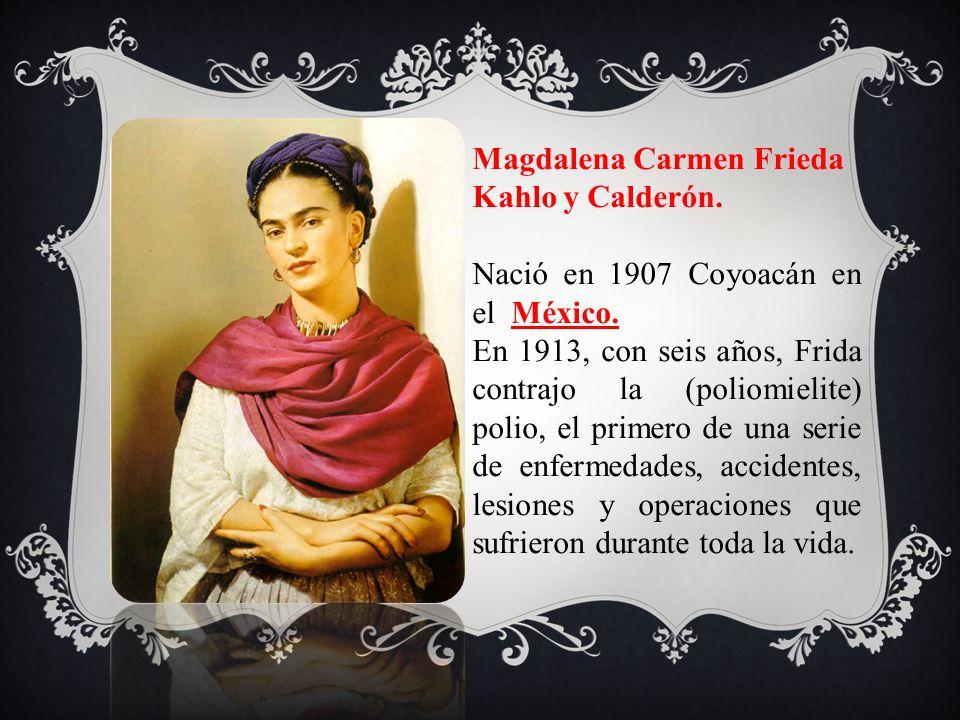 Magdalena Carmen Frieda Kahlo y Calderón. Nació en 1907 Coyoacán en el México. En 1913, con seis años, Frida contrajo la (poliomielite) polio, el prim