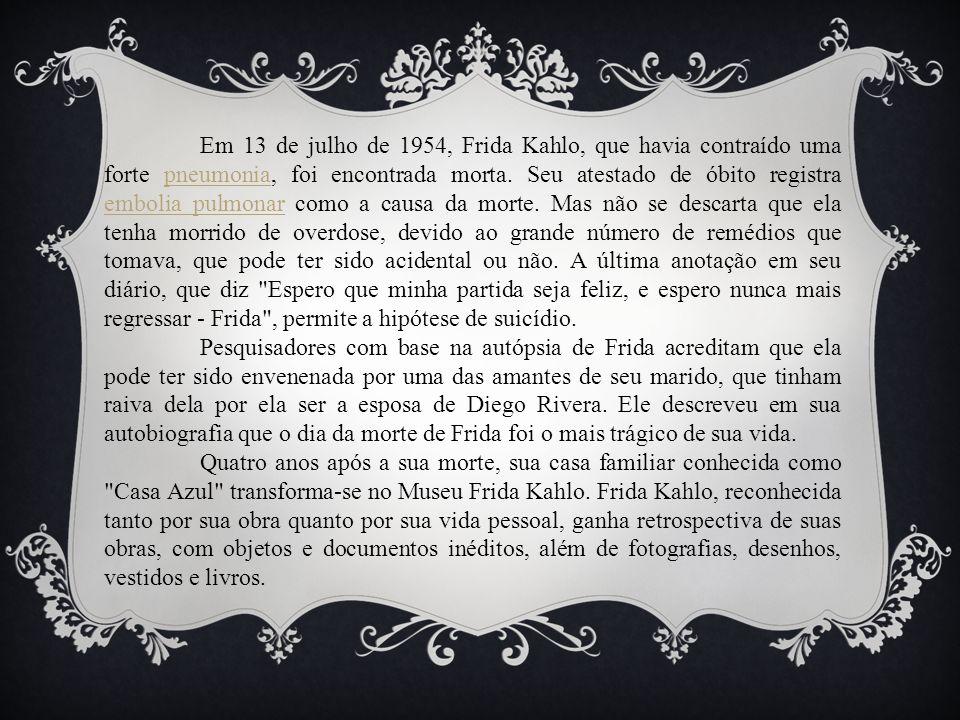 Em 13 de julho de 1954, Frida Kahlo, que havia contraído uma forte pneumonia, foi encontrada morta. Seu atestado de óbito registra embolia pulmonar co