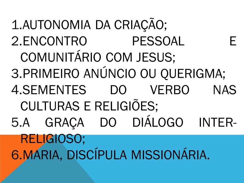 1.AUTONOMIA DA CRIAÇÃO; 2.ENCONTRO PESSOAL E COMUNITÁRIO COM JESUS; 3.PRIMEIRO ANÚNCIO OU QUERIGMA; 4.SEMENTES DO VERBO NAS CULTURAS E RELIGIÕES; 5.A GRAÇA DO DIÁLOGO INTER- RELIGIOSO; 6.MARIA, DISCÍPULA MISSIONÁRIA.