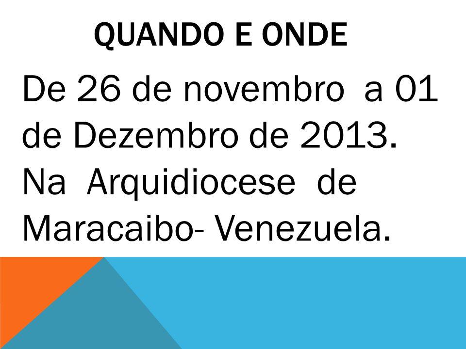 QUANDO E ONDE De 26 de novembro a 01 de Dezembro de 2013. Na Arquidiocese de Maracaibo- Venezuela.