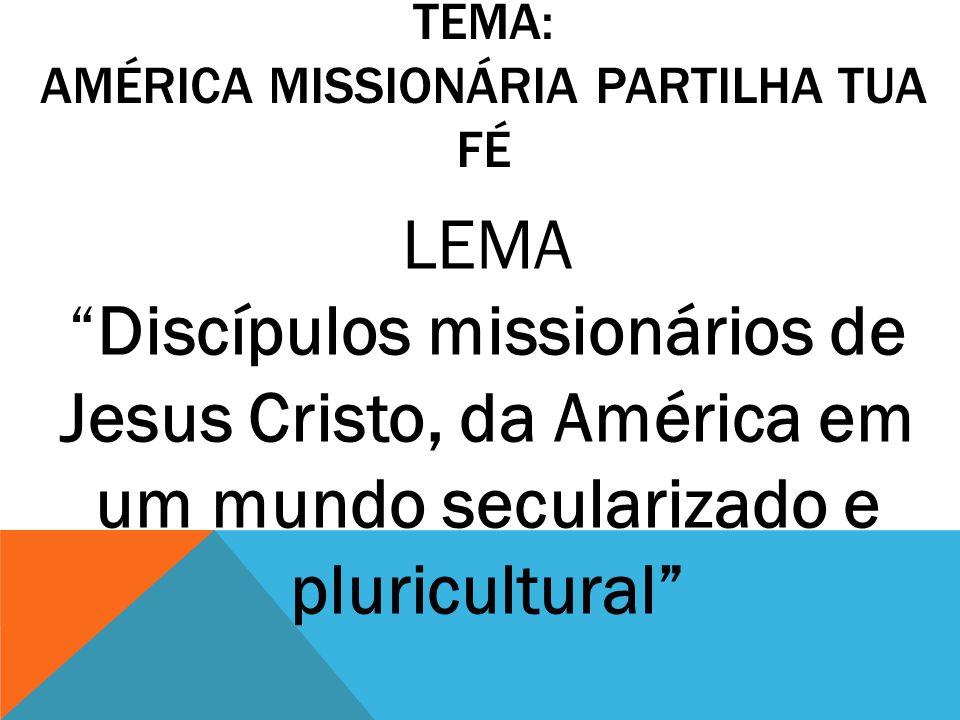 TEMA: AMÉRICA MISSIONÁRIA PARTILHA TUA FÉ LEMA Discípulos missionários de Jesus Cristo, da América em um mundo secularizado e pluricultural