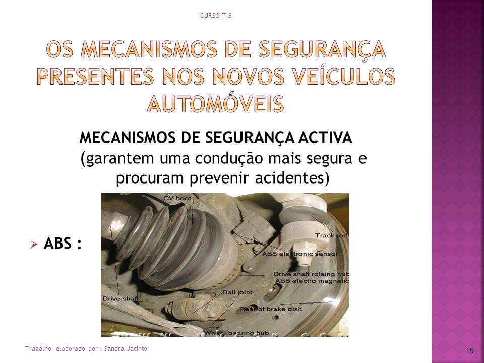 MECANISMOS DE SEGURANÇA ACTIVA ( garantem uma condução mais segura e procuram prevenir acidentes) ABS : CURSO TIS Trabalho elaborado por : Sandra Jaci