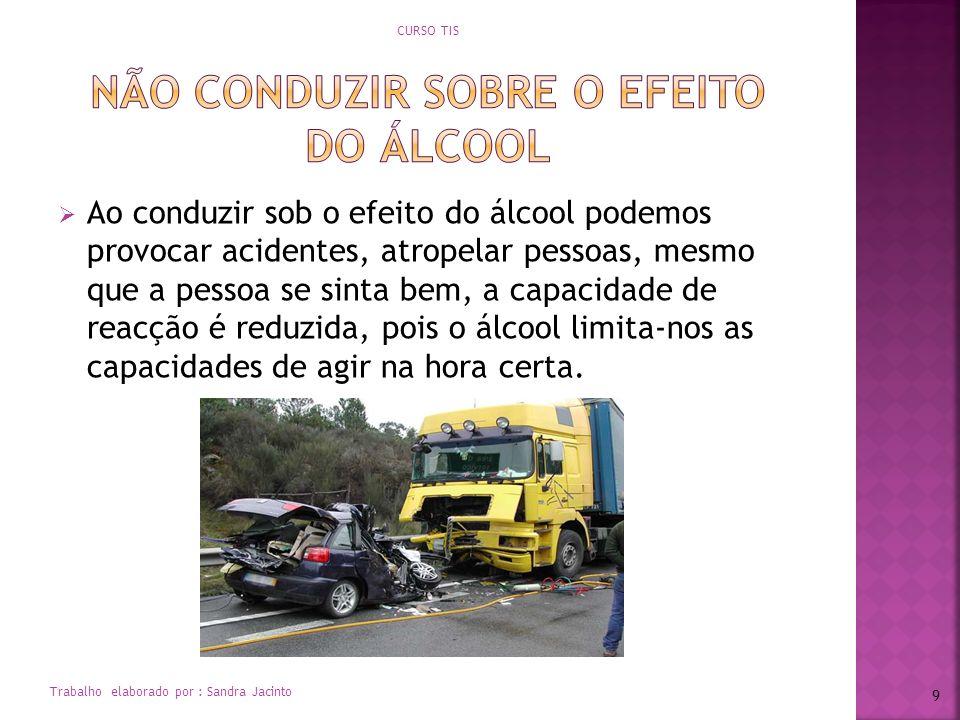 Ao conduzir sob o efeito do álcool podemos provocar acidentes, atropelar pessoas, mesmo que a pessoa se sinta bem, a capacidade de reacção é reduzida,
