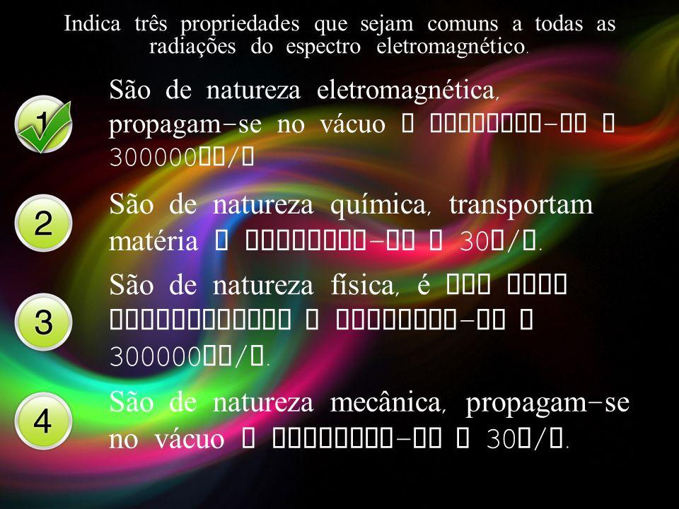 Indica três propriedades que sejam comuns a todas as radiações do espectro eletromagnético. São de natureza eletromagnética, propagam - se no v á cuo
