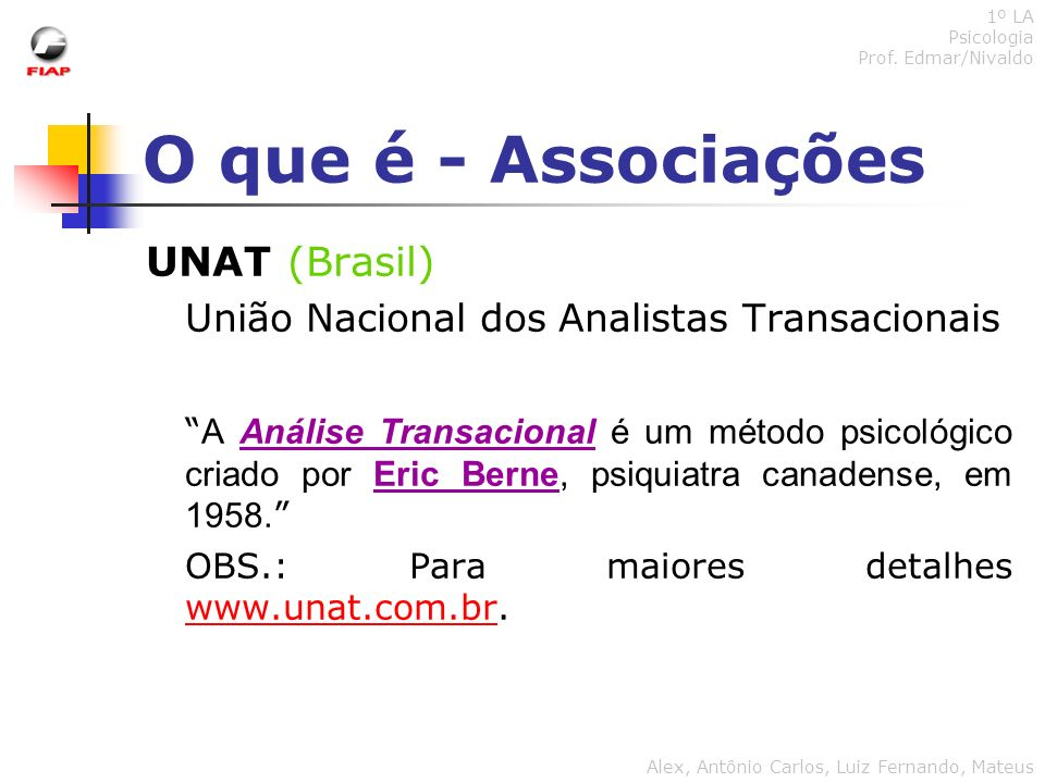 O que é - Associações UNAT (Brasil) União Nacional dos Analistas Transacionais A Análise Transacional é um método psicológico criado por Eric Berne, p
