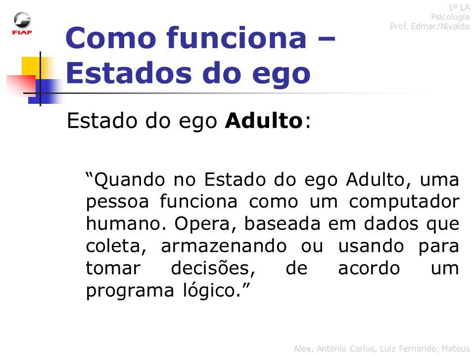 Como funciona – Estados do ego 1º LA Psicologia Prof. Edmar/Nivaldo Alex, Antônio Carlos, Luiz Fernando, Mateus Estado do ego Adulto: Quando no Estado