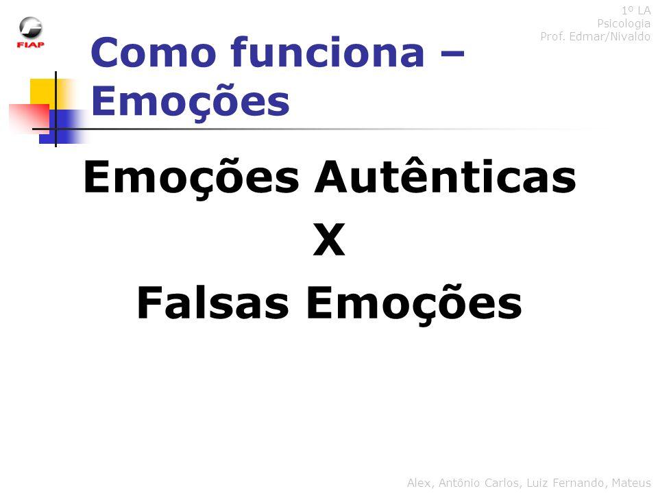 Como funciona – Emoções 1º LA Psicologia Prof. Edmar/Nivaldo Alex, Antônio Carlos, Luiz Fernando, Mateus Emoções Autênticas X Falsas Emoções