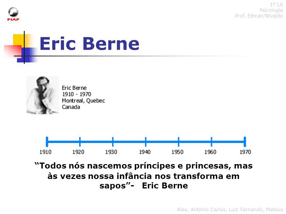 Eric Berne 1º LA Psicologia Prof. Edmar/Nivaldo Alex, Antônio Carlos, Luiz Fernando, Mateus Todos nós nascemos príncipes e princesas, mas às vezes nos