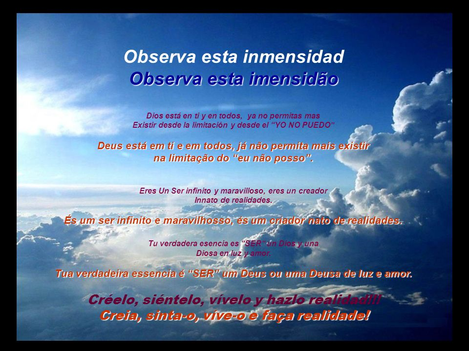 Observa esta inmensidad Observa esta imensidão Dios está en ti y en todos, ya no permitas mas Existir desde la limitación y desde el YO NO PUEDO Deus está em ti e em todos, já não permita mais existir na limitação do eu não posso.
