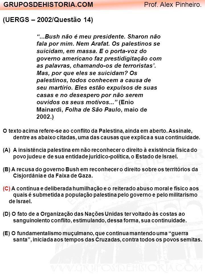 GRUPOSDEHISTORIA.COM Prof. Alex Pinheiro. (UERGS – 2002/Questão 14)...Bush não é meu presidente. Sharon não fala por mim. Nem Arafat. Os palestinos se