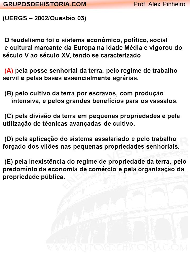 GRUPOSDEHISTORIA.COM Prof. Alex Pinheiro. (UERGS – 2002/Questão 03) O feudalismo foi o sistema econômico, político, social e cultural marcante da Euro