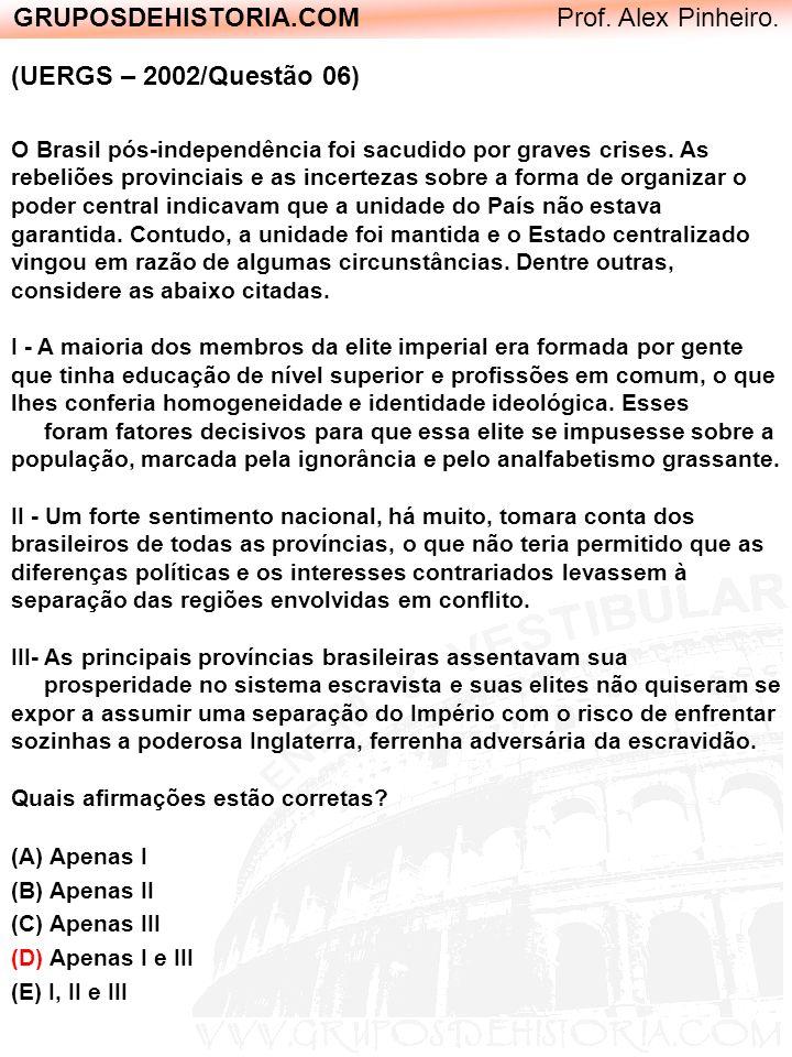 GRUPOSDEHISTORIA.COM Prof. Alex Pinheiro. (UERGS – 2002/Questão 06) O Brasil pós-independência foi sacudido por graves crises. As rebeliões provinciai