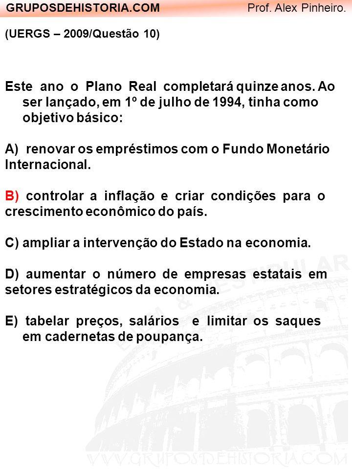 GRUPOSDEHISTORIA.COM Prof. Alex Pinheiro. (UERGS – 2009/Questão 10) Este ano o Plano Real completará quinze anos. Ao ser lançado, em 1º de julho de 19