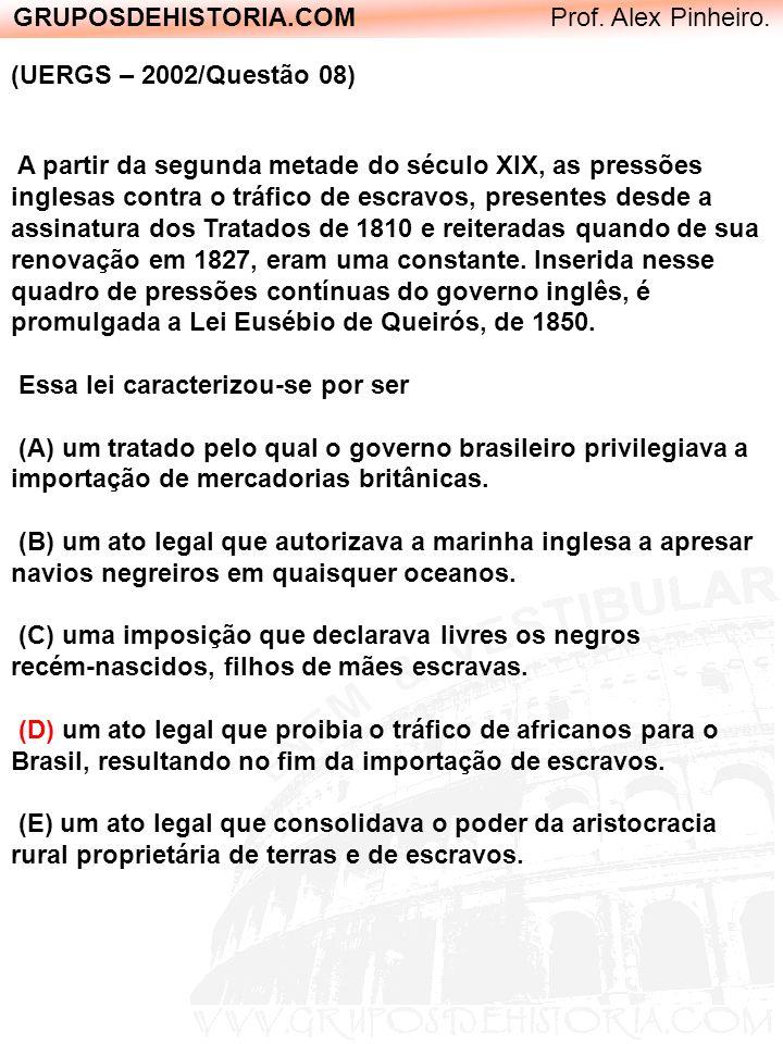 GRUPOSDEHISTORIA.COM Prof. Alex Pinheiro. (UERGS – 2002/Questão 08) A partir da segunda metade do século XIX, as pressões inglesas contra o tráfico de