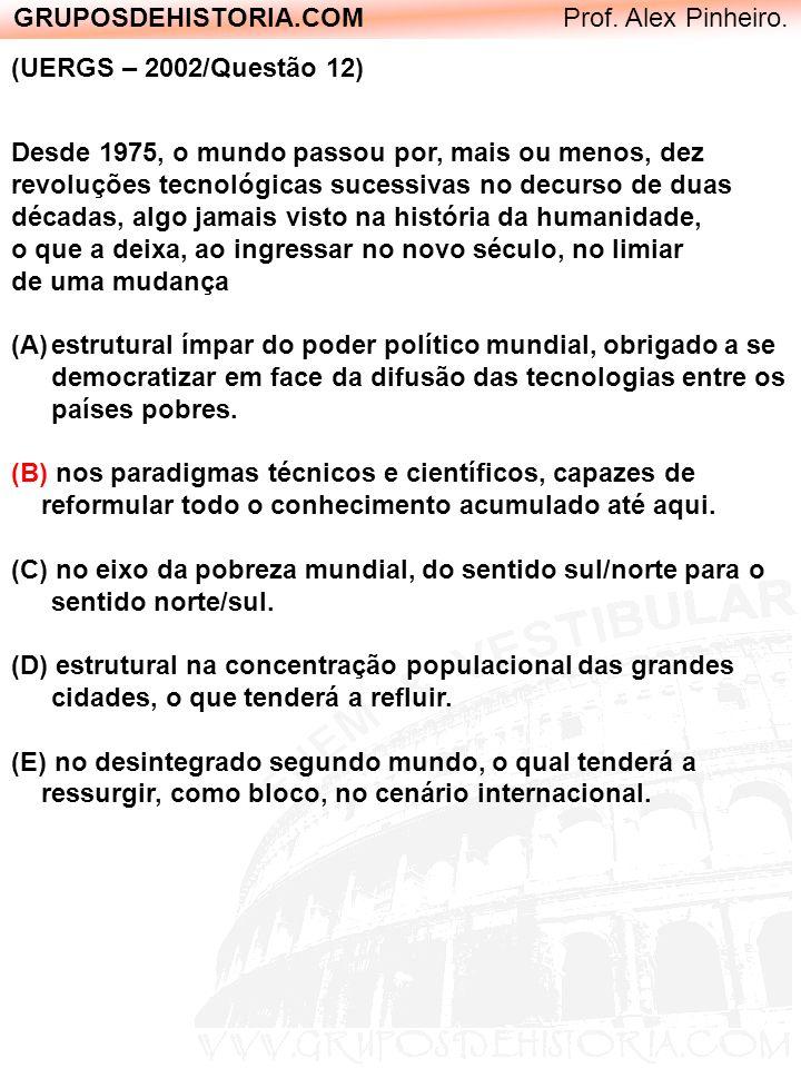 GRUPOSDEHISTORIA.COM Prof. Alex Pinheiro. (UERGS – 2002/Questão 12) Desde 1975, o mundo passou por, mais ou menos, dez revoluções tecnológicas sucessi