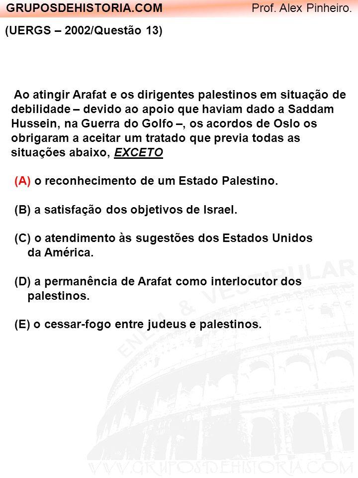 GRUPOSDEHISTORIA.COM Prof. Alex Pinheiro. (UERGS – 2002/Questão 13) Ao atingir Arafat e os dirigentes palestinos em situação de debilidade – devido ao