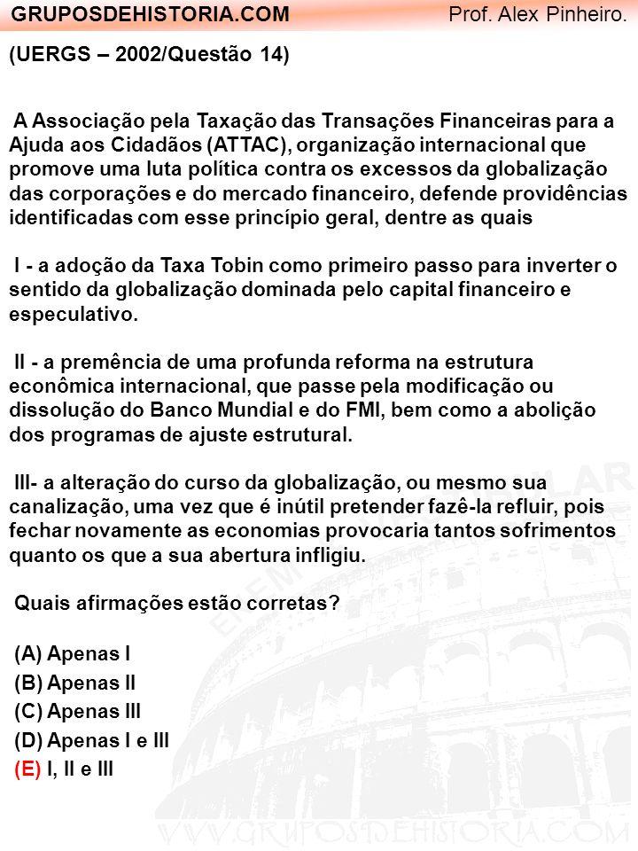 GRUPOSDEHISTORIA.COM Prof. Alex Pinheiro. (UERGS – 2002/Questão 14) A Associação pela Taxação das Transações Financeiras para a Ajuda aos Cidadãos (AT