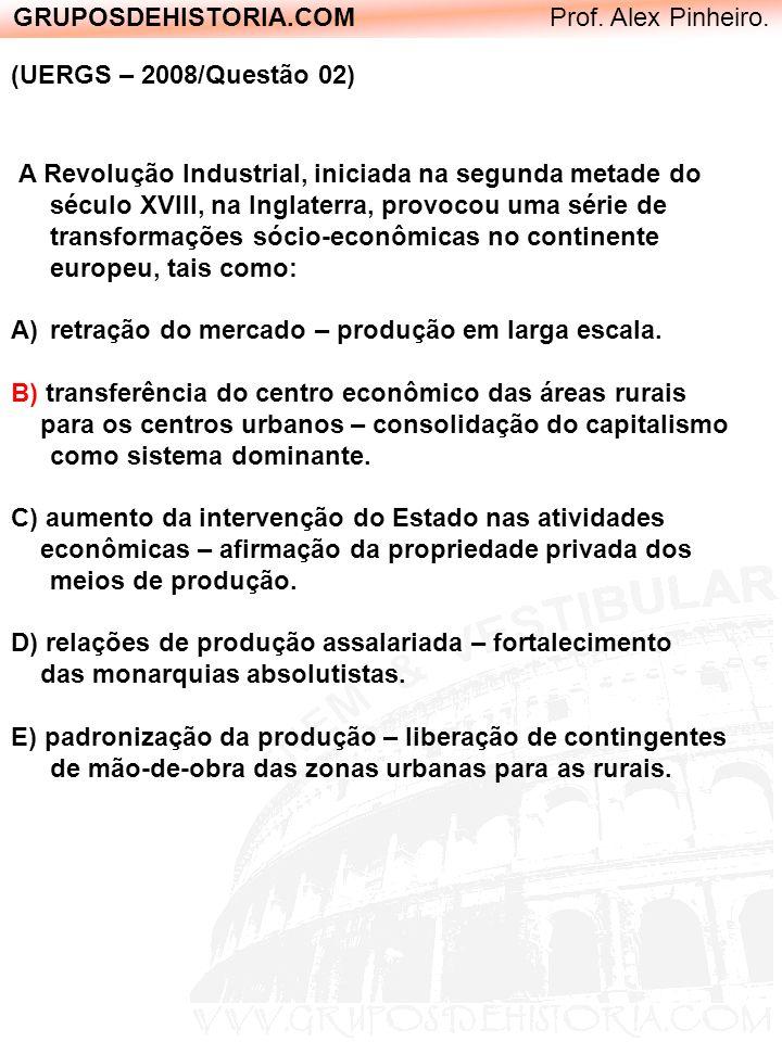 GRUPOSDEHISTORIA.COM Prof. Alex Pinheiro. (UERGS – 2008/Questão 02) A Revolução Industrial, iniciada na segunda metade do século XVIII, na Inglaterra,