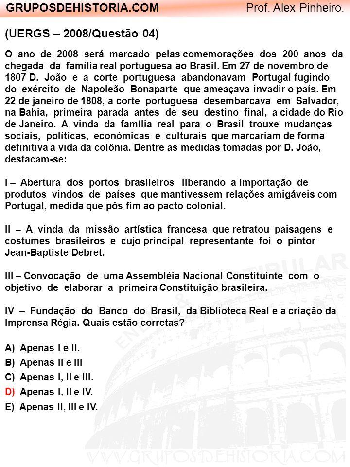 GRUPOSDEHISTORIA.COM Prof. Alex Pinheiro. (UERGS – 2008/Questão 04) O ano de 2008 será marcado pelas comemorações dos 200 anos da chegada da família r