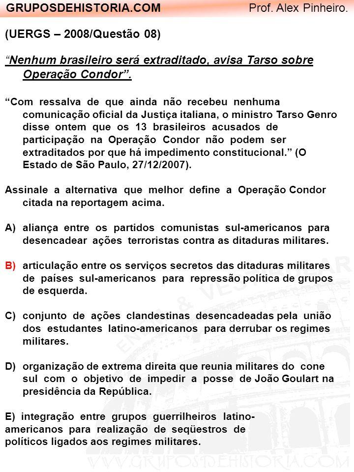 GRUPOSDEHISTORIA.COM Prof. Alex Pinheiro. (UERGS – 2008/Questão 08) Nenhum brasileiro será extraditado, avisa Tarso sobre Operação Condor. Com ressalv