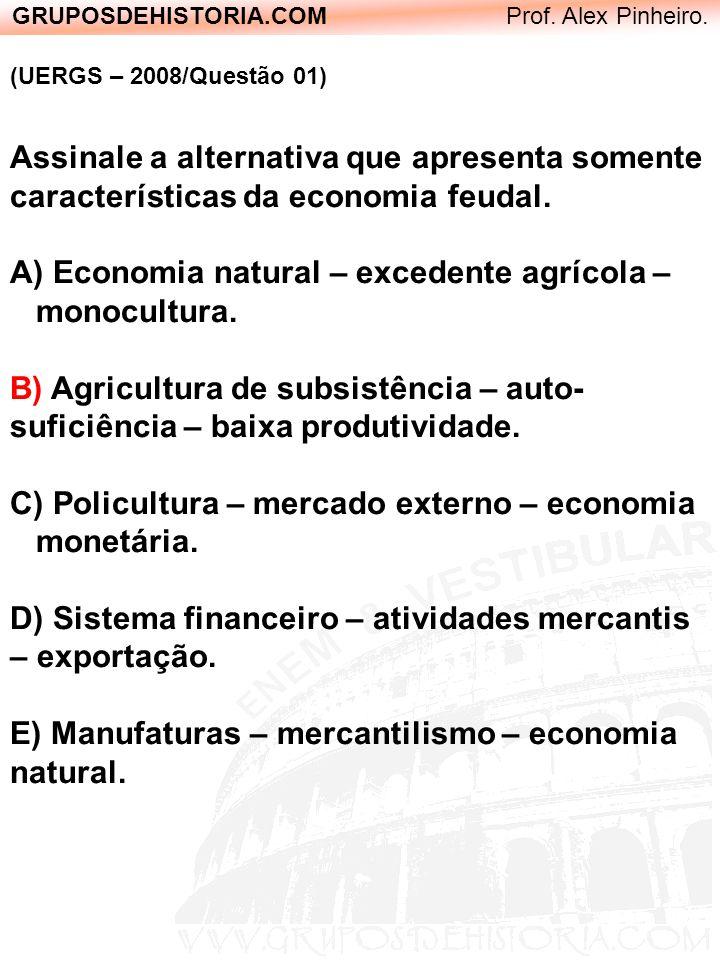 GRUPOSDEHISTORIA.COM Prof. Alex Pinheiro. (UERGS – 2008/Questão 01) Assinale a alternativa que apresenta somente características da economia feudal. A
