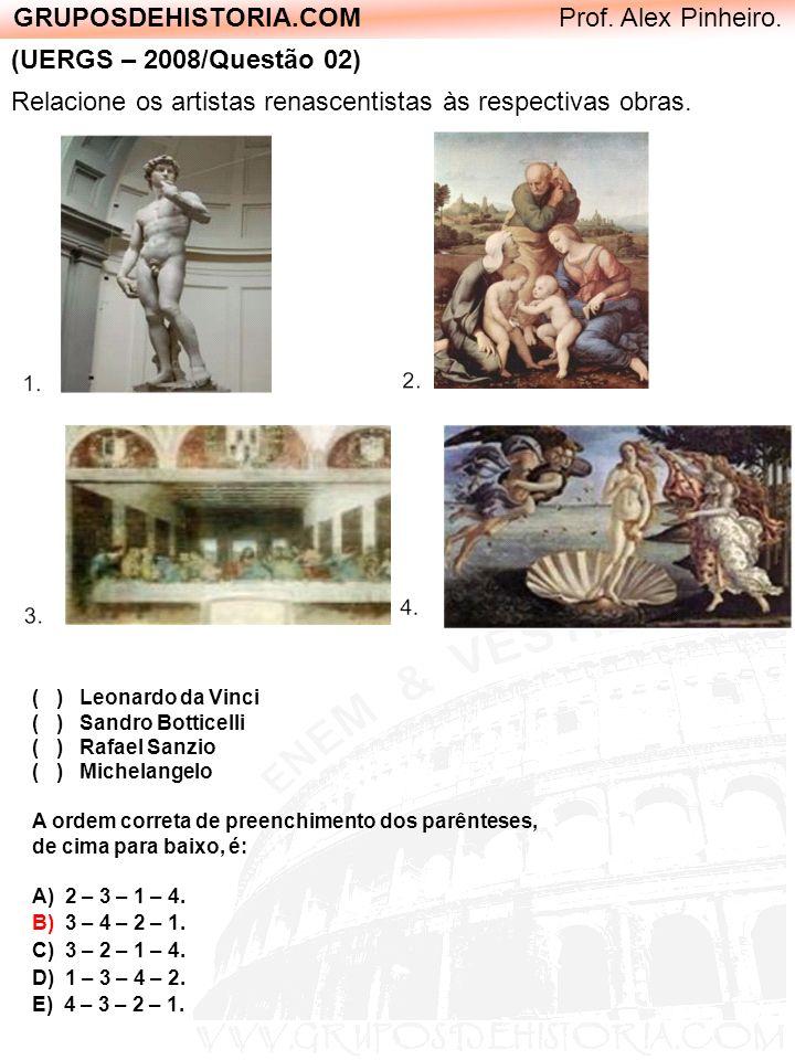 GRUPOSDEHISTORIA.COM Prof. Alex Pinheiro. (UERGS – 2008/Questão 02) Relacione os artistas renascentistas às respectivas obras. ( ) Leonardo da Vinci (