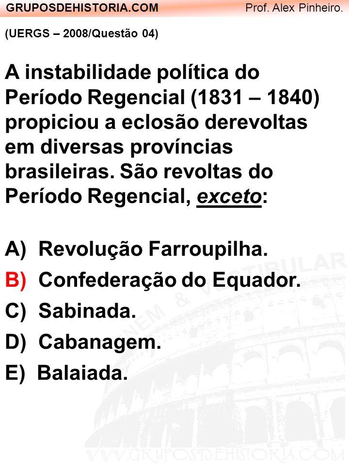 GRUPOSDEHISTORIA.COM Prof. Alex Pinheiro. (UERGS – 2008/Questão 04) A instabilidade política do Período Regencial (1831 – 1840) propiciou a eclosão de