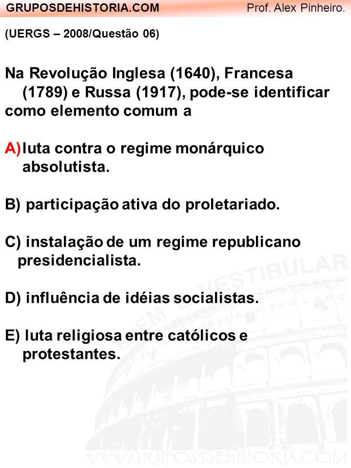 GRUPOSDEHISTORIA.COM Prof. Alex Pinheiro. (UERGS – 2008/Questão 06) Na Revolução Inglesa (1640), Francesa (1789) e Russa (1917), pode-se identificar c