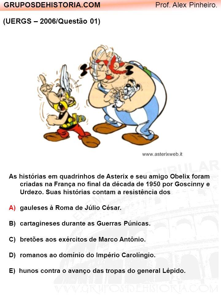 GRUPOSDEHISTORIA.COM Prof. Alex Pinheiro. (UERGS – 2006/Questão 01) As histórias em quadrinhos de Asterix e seu amigo Obelix foram criadas na França n