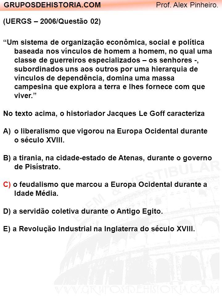 GRUPOSDEHISTORIA.COM Prof. Alex Pinheiro. (UERGS – 2006/Questão 02) Um sistema de organização econômica, social e política baseada nos vínculos de hom