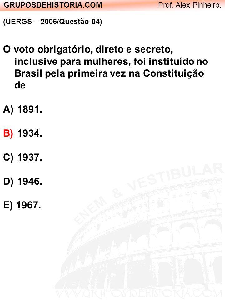 GRUPOSDEHISTORIA.COM Prof. Alex Pinheiro. (UERGS – 2006/Questão 04) O voto obrigatório, direto e secreto, inclusive para mulheres, foi instituído no B