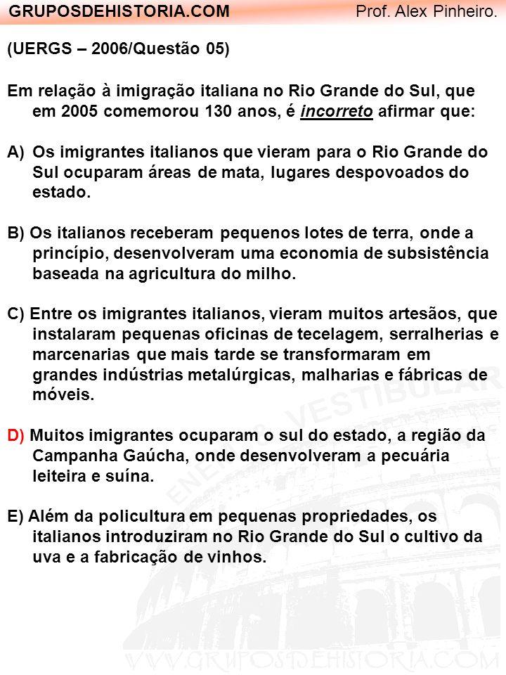 GRUPOSDEHISTORIA.COM Prof. Alex Pinheiro. (UERGS – 2006/Questão 05) Em relação à imigração italiana no Rio Grande do Sul, que em 2005 comemorou 130 an