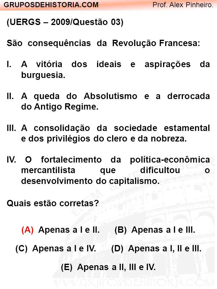 GRUPOSDEHISTORIA.COM Prof. Alex Pinheiro. (UERGS – 2009/Questão 03) São consequências da Revolução Francesa: I.A vitória dos ideais e aspirações da bu