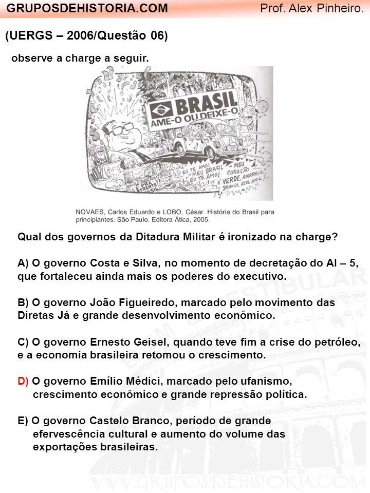 GRUPOSDEHISTORIA.COM Prof. Alex Pinheiro. (UERGS – 2006/Questão 06) Qual dos governos da Ditadura Militar é ironizado na charge? A) O governo Costa e