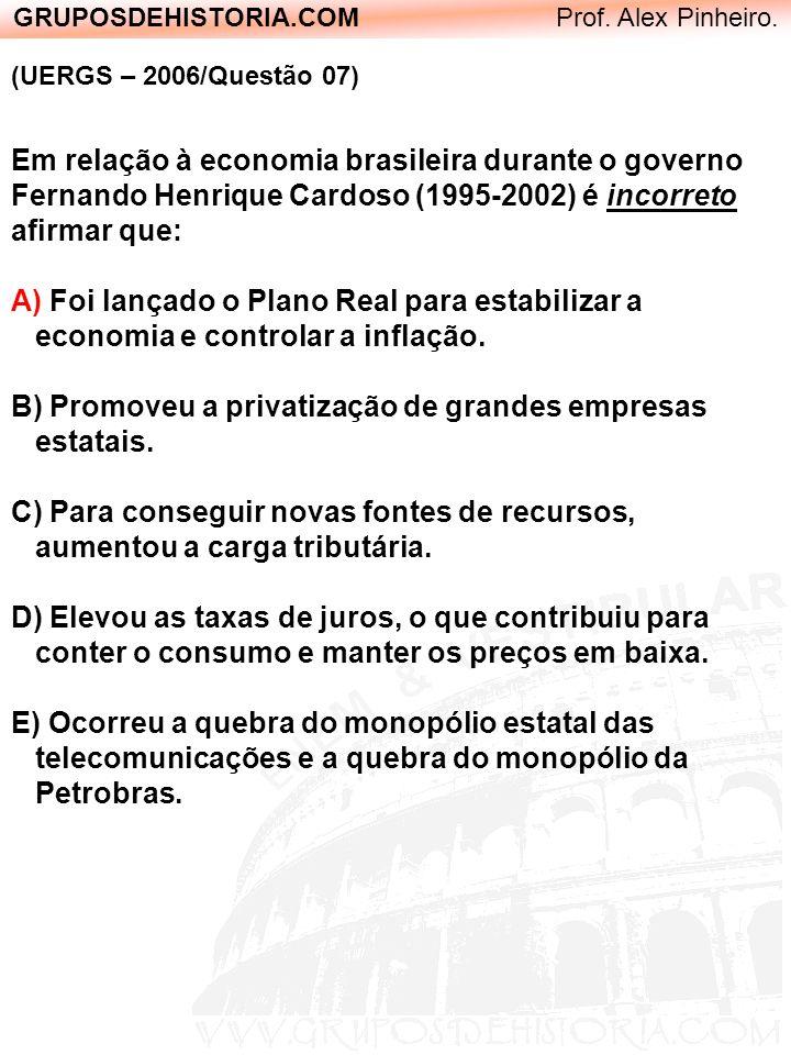 GRUPOSDEHISTORIA.COM Prof. Alex Pinheiro. (UERGS – 2006/Questão 07) Em relação à economia brasileira durante o governo Fernando Henrique Cardoso (1995