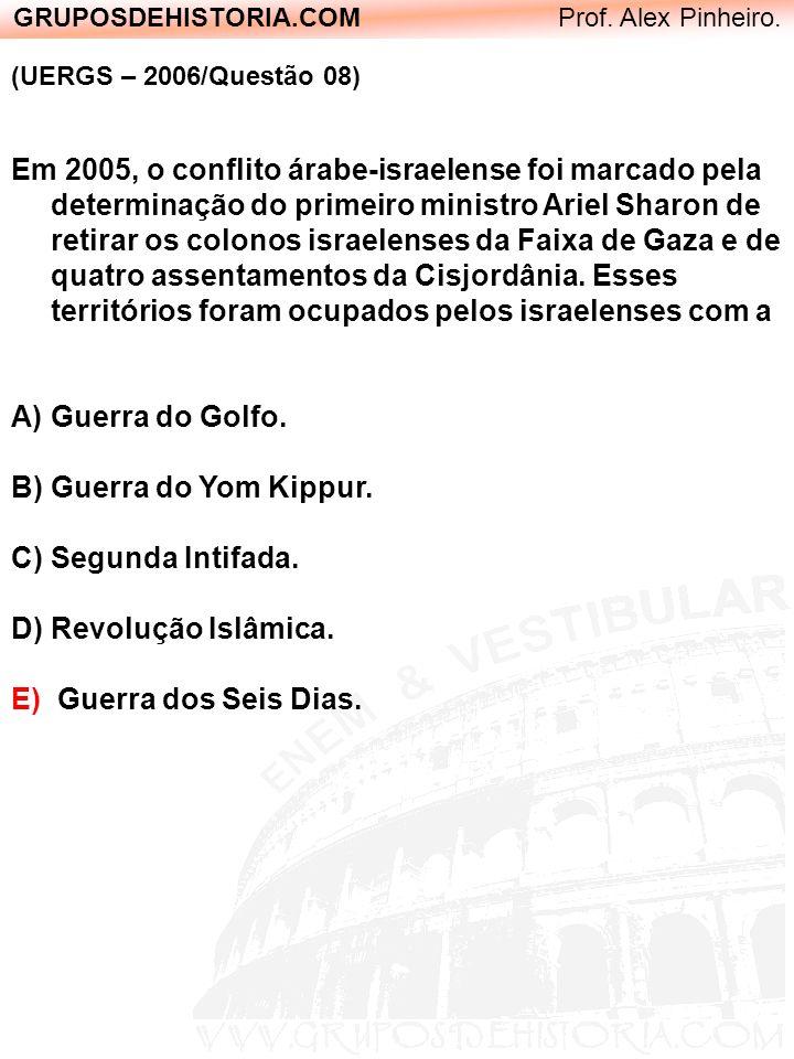 GRUPOSDEHISTORIA.COM Prof. Alex Pinheiro. (UERGS – 2006/Questão 08) Em 2005, o conflito árabe-israelense foi marcado pela determinação do primeiro min