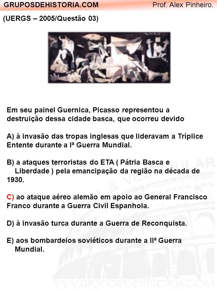 GRUPOSDEHISTORIA.COM Prof. Alex Pinheiro. (UERGS – 2005/Questão 03) Em seu painel Guernica, Picasso representou a destruição dessa cidade basca, que o