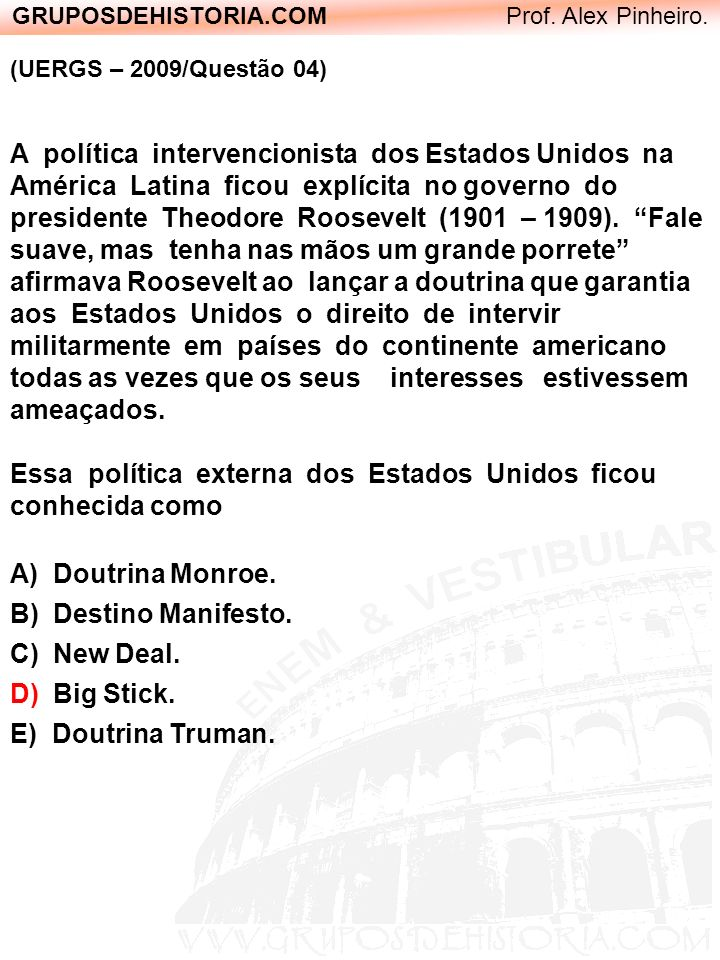 GRUPOSDEHISTORIA.COM Prof. Alex Pinheiro. (UERGS – 2009/Questão 04) A política intervencionista dos Estados Unidos na América Latina ficou explícita n
