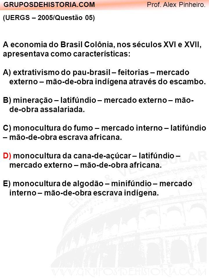 GRUPOSDEHISTORIA.COM Prof. Alex Pinheiro. (UERGS – 2005/Questão 05) A economia do Brasil Colônia, nos séculos XVI e XVII, apresentava como característ