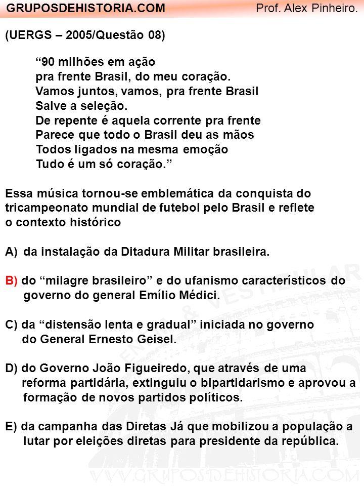GRUPOSDEHISTORIA.COM Prof. Alex Pinheiro. (UERGS – 2005/Questão 08) 90 milhões em ação pra frente Brasil, do meu coração. Vamos juntos, vamos, pra fre