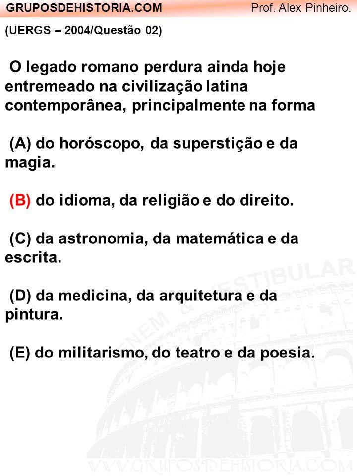GRUPOSDEHISTORIA.COM Prof. Alex Pinheiro. (UERGS – 2004/Questão 02) O legado romano perdura ainda hoje entremeado na civilização latina contemporânea,