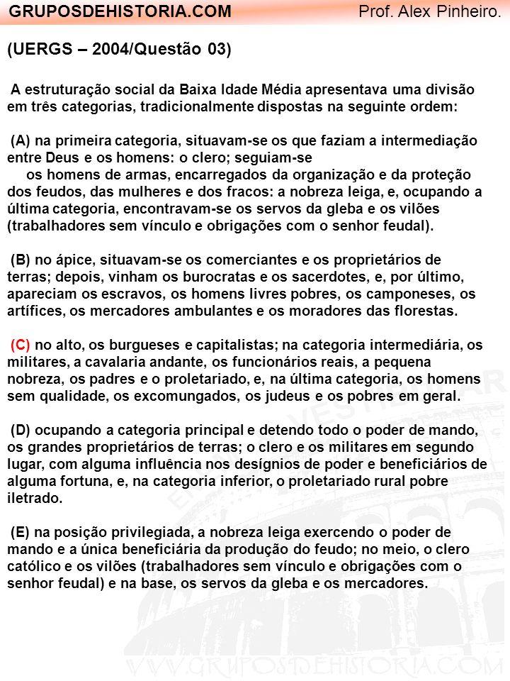 GRUPOSDEHISTORIA.COM Prof. Alex Pinheiro. (UERGS – 2004/Questão 03) A estruturação social da Baixa Idade Média apresentava uma divisão em três categor