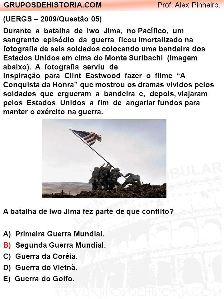 GRUPOSDEHISTORIA.COM Prof. Alex Pinheiro. (UERGS – 2009/Questão 05) Durante a batalha de Iwo Jima, no Pacífico, um sangrento episódio da guerra ficou