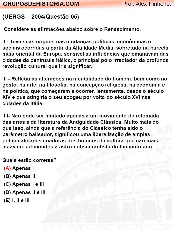 GRUPOSDEHISTORIA.COM Prof. Alex Pinheiro. (UERGS – 2004/Questão 05) Considere as afirmações abaixo sobre o Renascimento. I - Teve suas origens nas mud