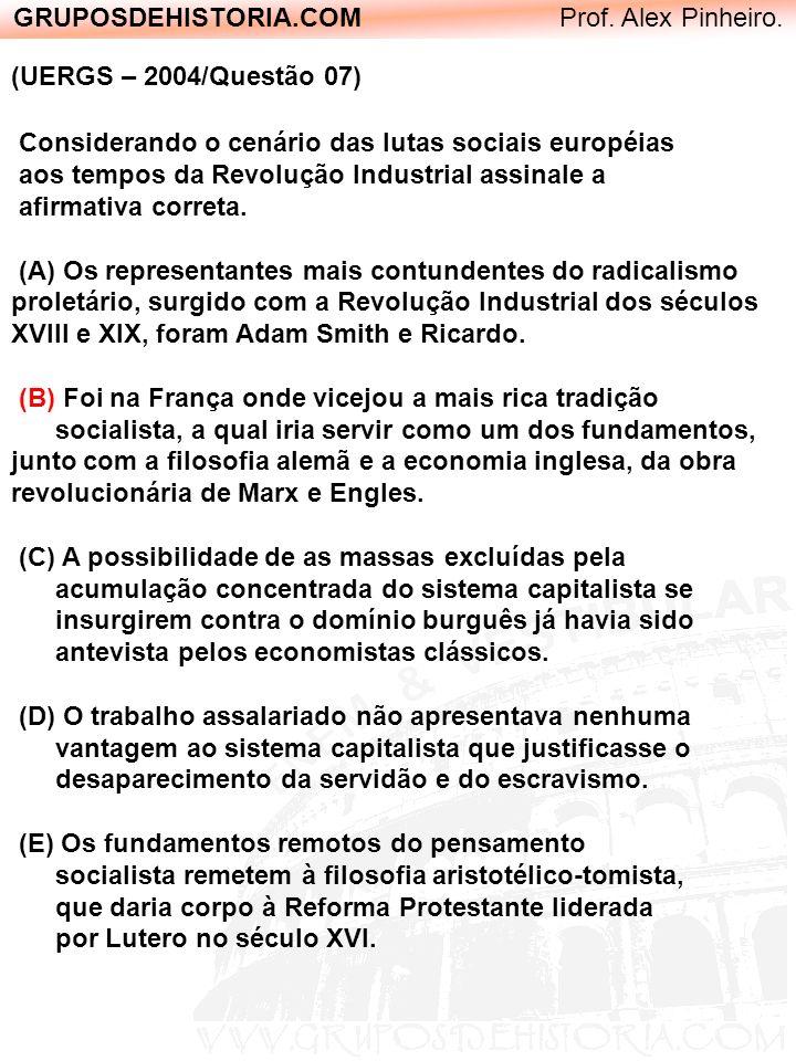 GRUPOSDEHISTORIA.COM Prof. Alex Pinheiro. (UERGS – 2004/Questão 07) Considerando o cenário das lutas sociais européias aos tempos da Revolução Industr